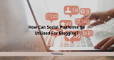 How Can Social Platforms Be Utilized For Blogging?